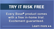 Try it risk free. Every Bose product comes with a free in-home trial. Excitement guaranteed.